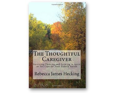 The Thoughtful Caregiver: Surviving, Thriving and Growing in Spirit as You Care for Your Elderly Parent byRebecca James Hecking